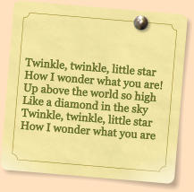 Twinkle, twinkle, little star How I wonder what you are! Up above the world so high Like a diamond in the sky Twinkle, twinkle, little star How I wonder what you are